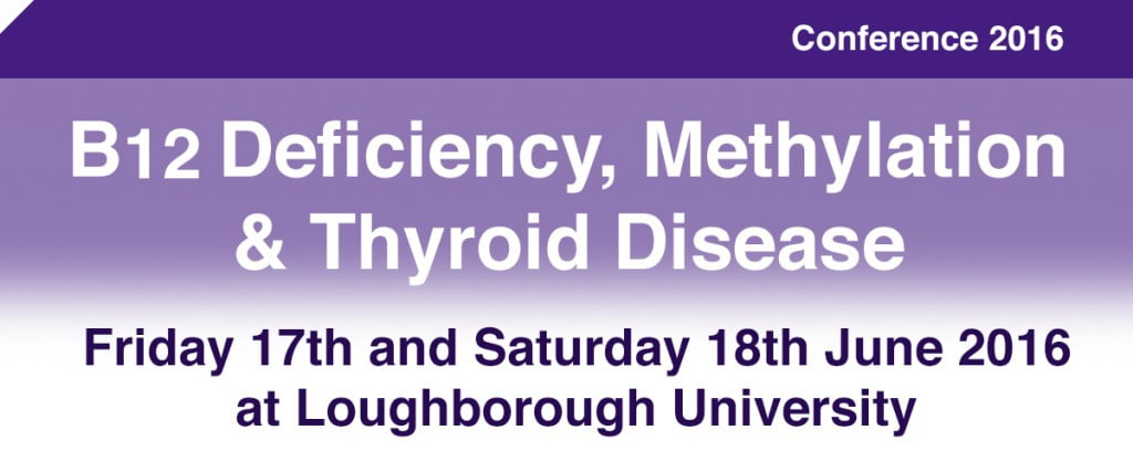 B12deficiency.info 2016 Conference 17th and 18th June – Education for all, B12, methylation and thyroid.